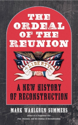 """The Ordeal of the Reunion: A New History of Reconstruction"" by Mark Summers"